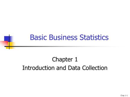 Chap 1-1 Basic Business Statistics Chapter 1 Introduction and Data Collection.