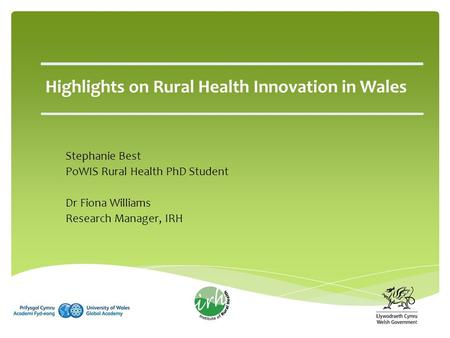 Stephanie Best PoWIS Rural Health PhD Student Dr Fiona Williams Research Manager, IRH Highlights on Rural Health Innovation in Wales.