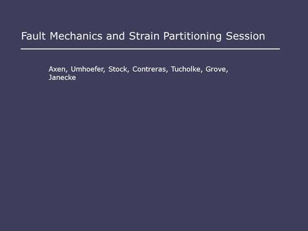 Fault Mechanics and Strain Partitioning Session Axen, Umhoefer, Stock, Contreras, Tucholke, Grove, Janecke.