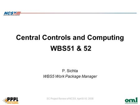 SC Project Review of NCSX, April 8-10, 2008 Central Controls and Computing WBS51 & 52 P. Sichta WBS5 Work Package Manager.