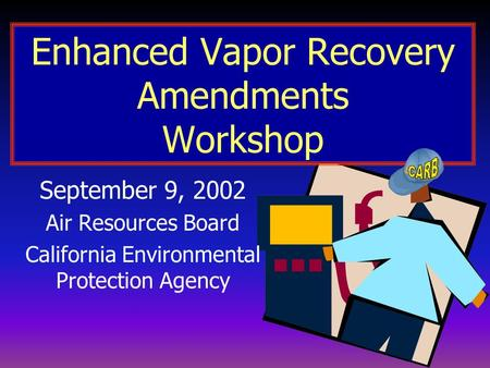 Enhanced Vapor Recovery Amendments Workshop September 9, 2002 Air Resources Board California Environmental Protection Agency.