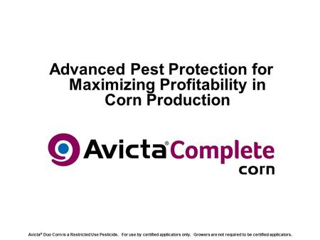 Advanced Pest Protection for Maximizing Profitability in Corn Production Avicta ® Duo Corn is a Restricted Use Pesticide. For use by certified applicators.