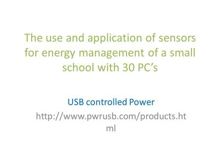 The use and application of sensors for energy management of a small school with 30 PC's USB controlled Power  ml.