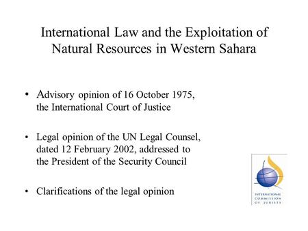 International Law and the Exploitation of Natural Resources in Western Sahara A dvisory opinion of 16 October 1975, the International Court of Justice.
