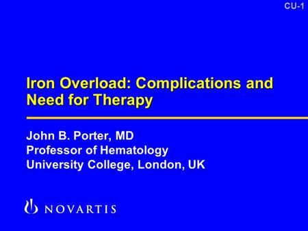 CU-1 Iron Overload: Complications and Need for Therapy John B. Porter, MD Professor of Hematology University College, London, UK.