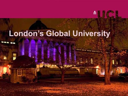 London's Global University. www.ucl.ac.uk London's research and teaching powerhouse Established over 180 years ago Built on a radical and liberal tradition.