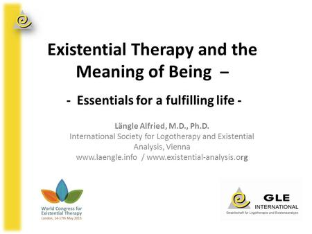 Existential Therapy and the Meaning of Being – - Essentials for a fulfilling life - Längle Alfried, M.D., Ph.D. International Society for Logotherapy and.