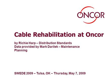 Cable Rehabilitation at Oncor by Richie Harp – Distribution Standards Data provided by Mark Darilek – Maintenance Planning SWEDE 2009 – Tulsa, OK – Thursday,