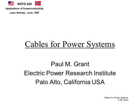 NATO ASI Applications of Superconductivity Loen, Norway - June, 1997 Cables for Power Systems P. M. Grant Cables for Power Systems Paul M. Grant Electric.