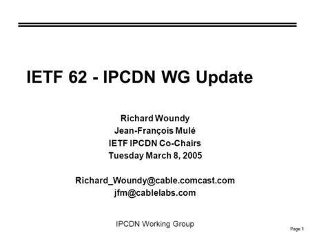 Page 1 IPCDN Working Group IETF 62 - IPCDN WG Update Richard Woundy Jean-François Mulé IETF IPCDN Co-Chairs Tuesday March 8, 2005