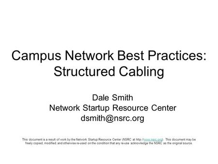 Campus Network Best Practices: Structured Cabling Dale Smith Network Startup Resource Center This document is a result of work by the Network.