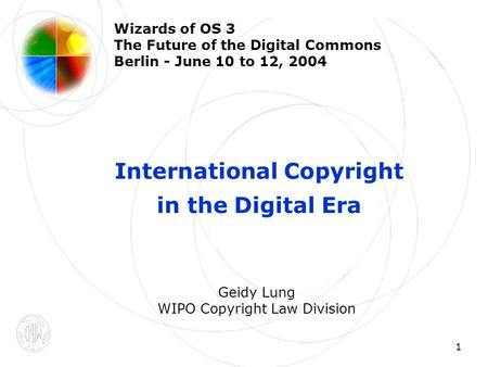 1 Wizards of OS 3 The Future of the Digital Commons Berlin - June 10 to 12, 2004 International Copyright in the Digital Era Geidy Lung WIPO Copyright Law.