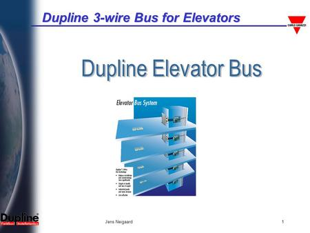 Dupline 3-wire Bus for Elevators Jens Neigaard1. Dupline 3-wire Bus for Elevators Jens Neigaard2 Dupline 3-wire bus for Elevators The signals and power.