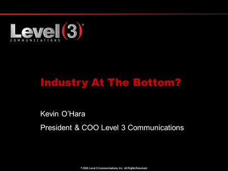 1  2005 Level 3 Communications, Inc. All Rights Reserved. Industry At The Bottom? Kevin O'Hara President & COO Level 3 Communications.