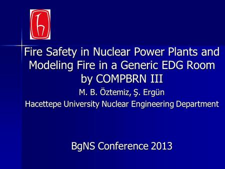 Fire Safety in Nuclear Power Plants and Modeling Fire in a Generic EDG Room by COMPBRN III M. B. Öztemiz, Ş. Ergün Hacettepe University Nuclear Engineering.