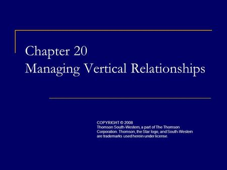 Chapter 20 Managing Vertical Relationships COPYRIGHT © 2008 Thomson South-Western, a part of The Thomson Corporation. Thomson, the Star logo, and South-Western.