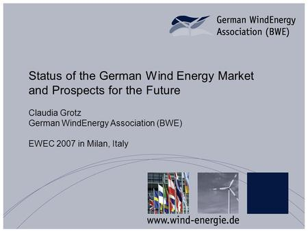 Status of the German Wind Energy Market and Prospects for the Future Claudia Grotz German WindEnergy Association (BWE) EWEC 2007 in Milan, Italy.