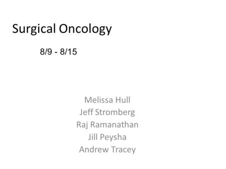 Melissa Hull Jeff Stromberg Raj Ramanathan Jill Peysha Andrew Tracey 8/9 - 8/15 Surgical Oncology.