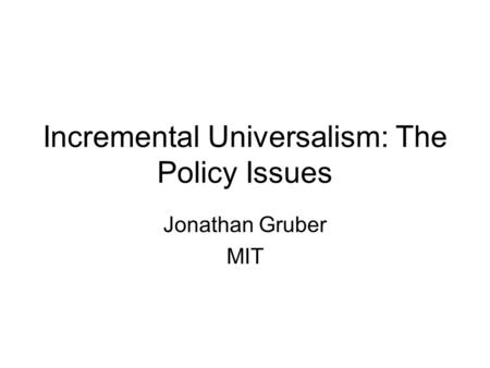 Incremental Universalism: The Policy Issues Jonathan Gruber MIT.