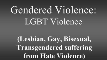 Gendered Violence: LGBT Violence (Lesbian, Gay, Bisexual, Transgendered suffering from Hate Violence)
