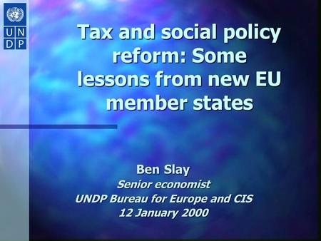 Tax and social policy reform: Some lessons from new EU member states Ben Slay Senior economist UNDP Bureau for Europe and CIS 12 January 2000.