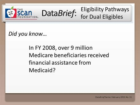 DataBrief: Did you know… DataBrief Series ● February 2011 ● No. 11 Eligibility Pathways for Dual Eligibles In FY 2008, over 9 million Medicare beneficiaries.