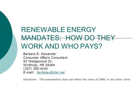 RENEWABLE ENERGY MANDATES: HOW DO THEY WORK AND WHO PAYS? Barbara R. Alexander Consumer Affairs Consultant 83 Wedgewood Dr. Winthrop, ME 04364 (207) 395-4143.