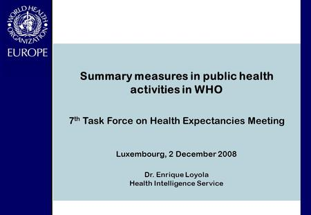 7 th Task Force on Health Expectancies Meeting Luxembourg, 2 December 2008 Dr. Enrique Loyola Health Intelligence Service Summary measures in public health.