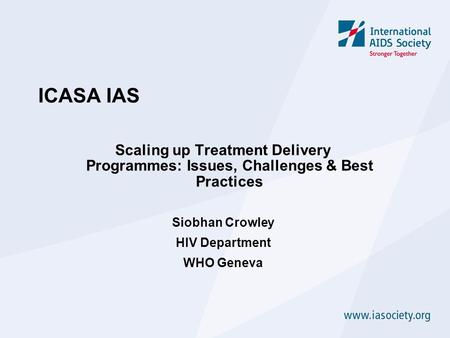 ICASA IAS Scaling up Treatment Delivery Programmes: Issues, Challenges & Best Practices Siobhan Crowley HIV Department WHO Geneva.