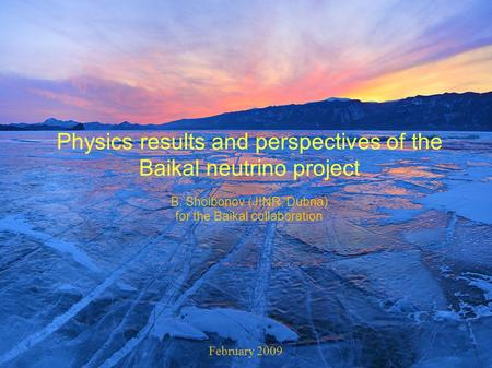 Physics results and perspectives of the Baikal neutrino project B. Shoibonov (JINR, Dubna) for the Baikal collaboration February 2009.