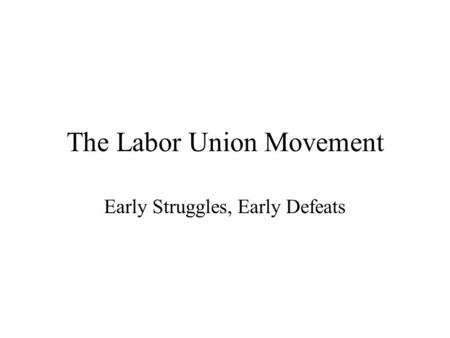 The Labor Union Movement Early Struggles, Early Defeats.