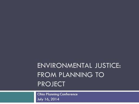 ENVIRONMENTAL JUSTICE: FROM PLANNING TO PROJECT Ohio Planning Conference July 16, 2014.