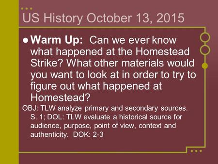 US History October 13, 2015 Warm Up: Can we ever know what happened at the Homestead Strike? What other materials would you want to look at in order to.