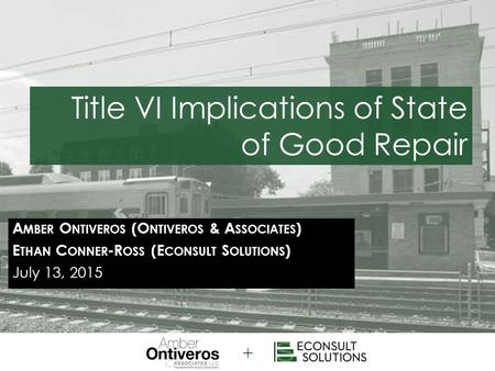 A MBER O NTIVEROS (O NTIVEROS & A SSOCIATES ) E THAN C ONNER -R OSS (E CONSULT S OLUTIONS ) July 13, 2015 Title VI Implications of State of Good Repair.