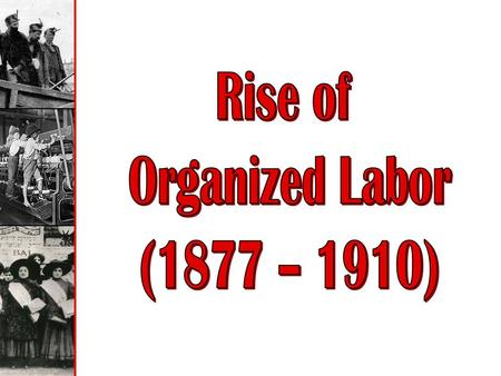 Rise of Organized Labor (1877 – 1910)
