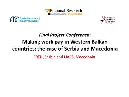 Final Project Conference : Making work pay in Western Balkan countries: the case of Serbia and Macedonia FREN, Serbia and UACS, Macedonia.