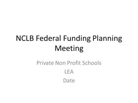 NCLB Federal Funding Planning Meeting Private Non Profit Schools LEA Date.