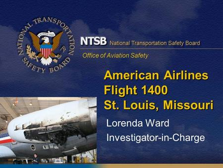 Office of Aviation Safety American Airlines Flight 1400 St. Louis, Missouri Lorenda Ward Investigator-in-Charge.