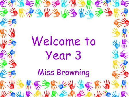 Welcome to Year 3 Miss Browning. PE Tuesdays and Wednesdays Tuesdays with Miss Browning Wednesdays with a specialist PE coach I recommend that children.