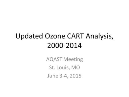 Updated Ozone CART Analysis, 2000-2014 AQAST Meeting St. Louis, MO June 3-4, 2015.