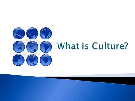  Culture – All things that make up a peoples' way of life.  We inherit culture from our parents and society.