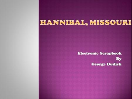 Electronic Scrapbook By George Dudich.  Author Mark Twain – born in Florida, Missouri.  Moved to Hannibal, Missouri at age 4.  Based both of two most.