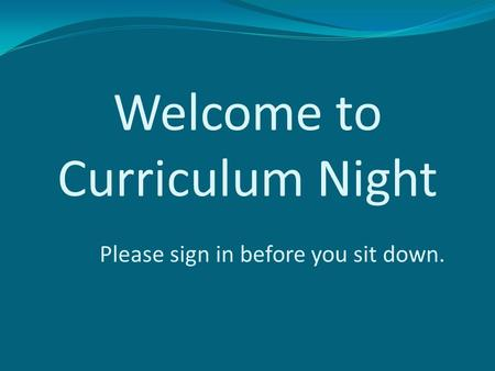 Welcome to Curriculum Night Please sign in before you sit down.