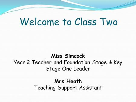 Welcome to Class Two Miss Simcock Year 2 Teacher and Foundation Stage & Key Stage One Leader Mrs Heath Teaching Support Assistant.