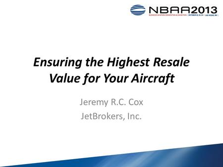 Ensuring the Highest Resale Value for Your Aircraft Jeremy R.C. Cox JetBrokers, Inc.