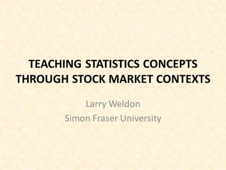 TEACHING STATISTICS CONCEPTS THROUGH STOCK MARKET CONTEXTS Larry Weldon Simon Fraser University.