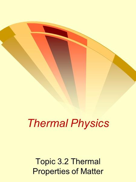 Thermal Physics Topic 3.2 Thermal Properties of Matter.
