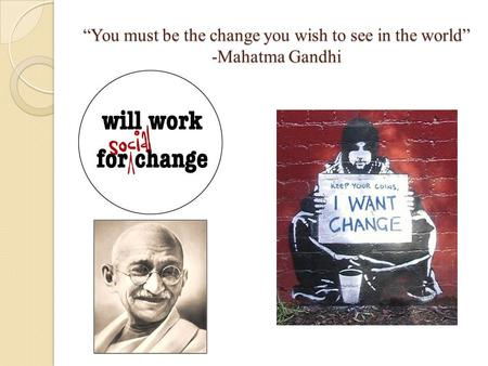 """You must be the change you wish to see in the world"" -Mahatma Gandhi."