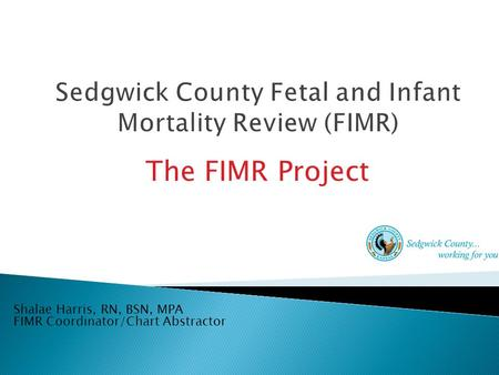 The FIMR Project Shalae Harris, RN, BSN, MPA FIMR Coordinator/Chart Abstractor.