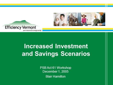Increased Investment and Savings Scenarios PSB Act 61 Workshop December 1, 2005 Blair Hamilton.
